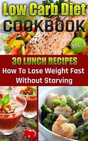 Low Carb Diet Cookbook Vol 2 30 Lunch Recipes How To Lose Weight Fast Without Starving By Pamela Horton