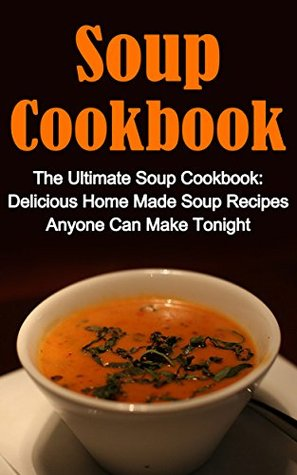 Soup Cookbook: The Ultimate Soup Cookbook: Delicious, Home Made Soup Recipes Anyone Can Make Tonight! Soup Cookbook Series And Soup Cookbook Books (Soup ... Soup Cookbooks, Soup Recipes Cookbook,)