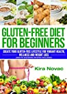Gluten Free Diet for Beginners: Create Your Gluten Free Lifestyle for Vibrant Health, Wellness & Weight Loss (Gluten-Free Recipes, Celiac Disease CookBook, Wheat Free Food Book 1)