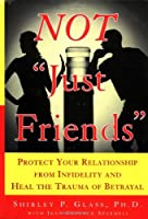 """Not """"Just Friends"""": Protect Your Relationship from Infidelity and Heal the Trauma of Betrayal"""