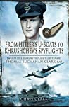 From Hitler's U-Boats to Khruschev's Spyflights - WW2 Bomber Gunner to Cold War Spy Plane: Twenty Five Years with Flight Lieutenant Thomas Buchanan Clark, RAF