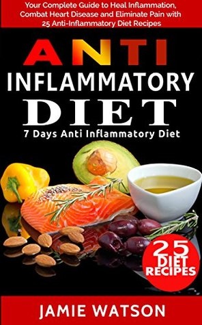 Anti Inflammatory Diet: Complete Guide to Heal Inflammation, Combat Heart Disease and Eliminate Pain with 25 Anti-Inflammatory Diet Recipes (7 Day Diet Plan )