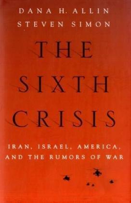 The Sixth Crisis: Iran, Israel, America and the Rumors of War