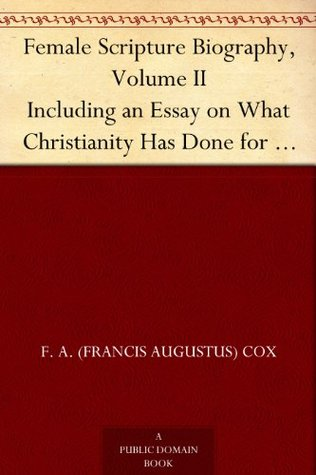 Female Scripture Biography, Volume II Including an Essay on What Christianity Has Done for Women