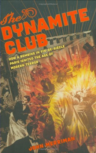 The Dynamite Club How a Bombing in Fin-de-Siecle Paris Ignited the Age of Modern Terror