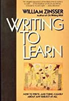 Writing to Learn: How to Write--And Think--Clearly about Any Subject at All