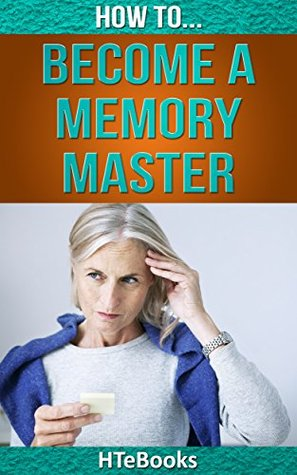 How To Become a Memory Master: Proven Ideas for Quick & Easy Memory Improvement (How To eBooks Book 14)