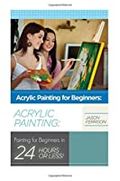 Acrylic Painting for Beginners: The Ultimate Crash Course Guide to Mastering Acrylic Painting in 24 hours or Less!
