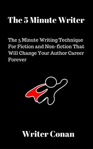 The 5 Minute Writer: The 5 Minute Writing Technique For Fiction and Non-fiction That Will Change Your Author Career Forever