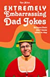 Extremely Embarrassing Dad Jokes: Because Dads Don't Know When to Stop