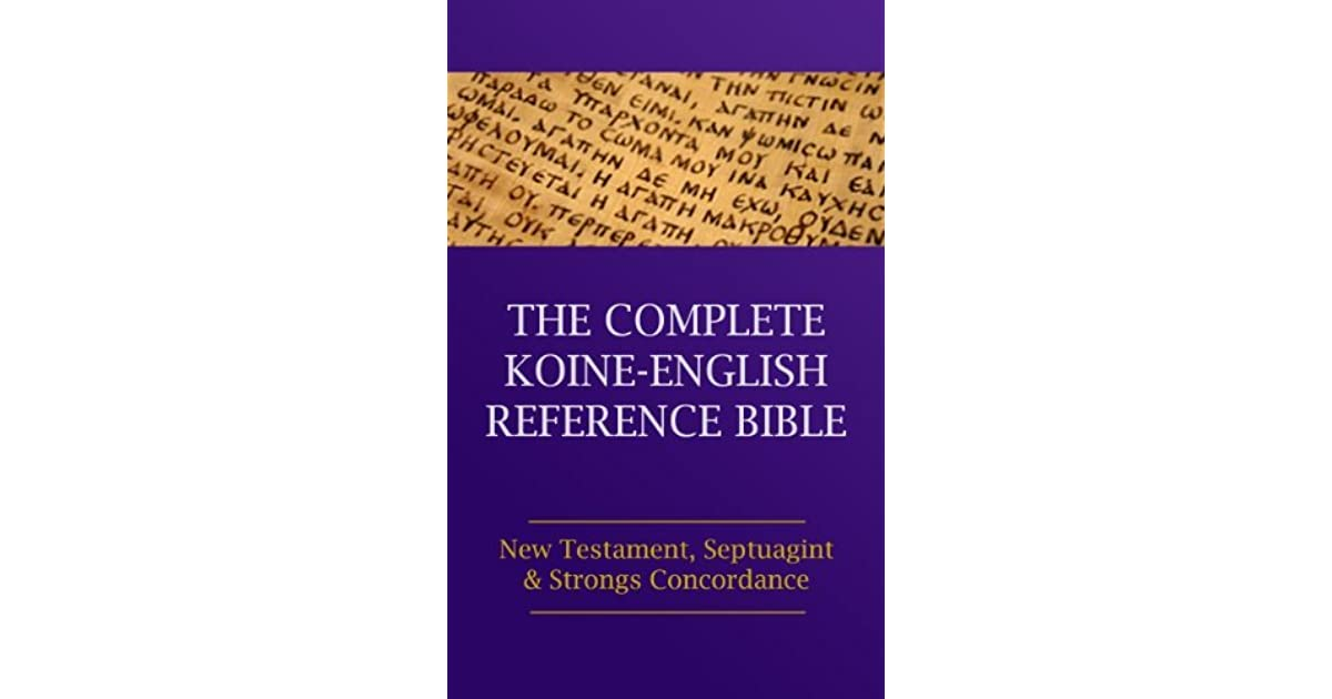 The Complete Koine-English Reference Bible: New Testament, Septuagint and Strongs Concordance
