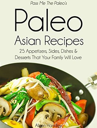 Pass Me The Paleo's Paleo Asian Recipes: 25 Appetizers, Sides, Dishes and Desserts That Your Family Will Love (Diet, Cookbook. Beginners, Athlete, Breakfast, ... free, low carb, low carbohydrate Book 8)