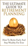 The Ultimate Guide to Retirement Planning: How To Retire Early And Stay Wealthy For Ever (Retirement for Dummies, Retirement Investing, Early Retirement) (Financial Planning, Retirement Investing)
