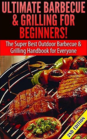 Ultimate Barbecue and Grilling for Beginners: The Super Best Outdoor Barbecue and Grilling Handbook for Everyone (Barbecue, Grilling, Summer Outdoor Cooking, ... and Grilling, Family Activities, Smoking)
