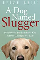 A Dog Named Slugger: The Story of the Labrador Who Forever Changed My Life