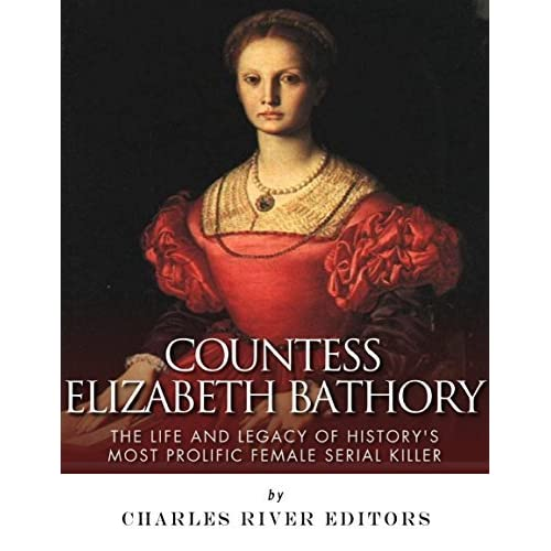 Countess elizabeth bathory the life and legacy of historys most countess elizabeth bathory the life and legacy of historys most prolific female serial killer by charles river editors fandeluxe Document