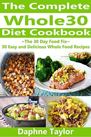 Whole 30: The Complete Whole 30 Diet Cookbook: The 30 Day Food Fix: 30 Easy and Delicious Whole Food Recipes (Whole 30 Diet, Whole 30 Cookbook, Diets, Weight Loss, Recipes) Daphne Taylor