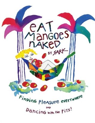 Eat Mangoes Naked: Finding Pleasure Everywhere by S A R K