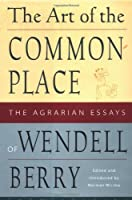 the art of the commonplace the agrarian essays by wendell berry the art of the commonplace the agrarian essays of wendell berry