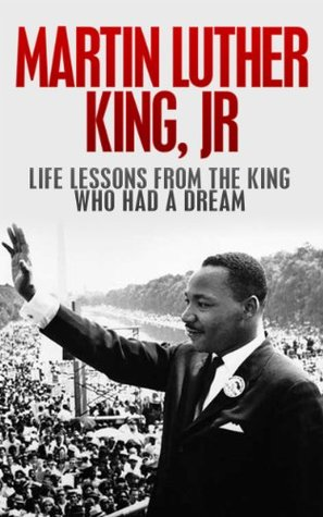 Martin Luther King, Jr.: Life Lessons from the King Who Had a Dream: Martin Luther King Jr Revealed (Martin Luther King Jr., King biography Book 1)