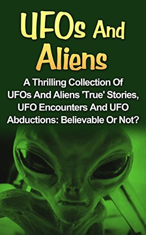 UFOs And Aliens: A Thrilling Collection Of UFOs And Aliens 'True' Stories, UFO Encounters And UFO Abductions: Believable Or Not? (UFOs and Aliens Books, ... Books, Alien Abduction, UFOs And Aliens,)
