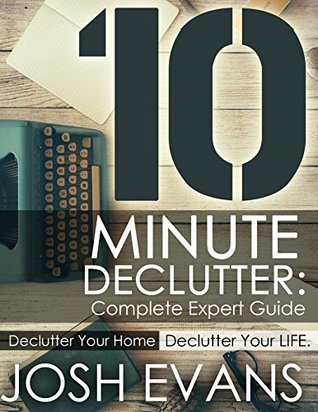 10-Minute Declutter: Complete Expert Guide: Declutter Your Home. Declutter Your Life. (Declutter, Decluttering, Clutter free, Clutter, How to declutter, Stress Free Declutter, De-clutter)