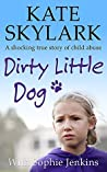 Dirty Little Dog: A Horrifying True Story of Child Abuse, and the Little Girl Who Couldn't Tell a Soul. (Skylark Child Abuse True Stories Book 1)