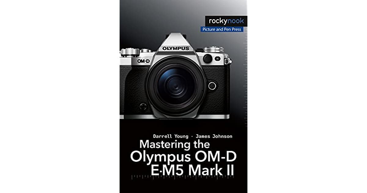 Mastering the Olympus OM-D E-M5 Mark II by Darrell Young