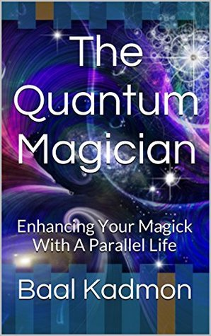 The Quantum Magician: Enhancing Your Magick With A Parallel Life
