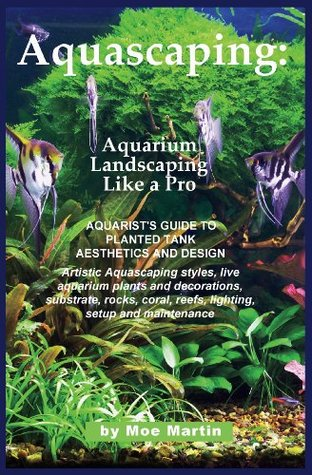 Aquascaping Aquarium Landscaping Like A Pro Aquarist S Guide To Planted Tank Aesthetics And Design By Moe Martin