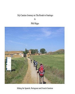 My Camino Journey on the Roads to Santiago by Phil Riggs