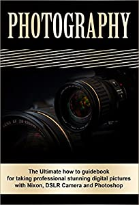 Photography: The Ultimate How To Guide Book For Taking Professional Stunning Digital Pictures With Nikon, DSLR Camera And Photoshop