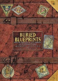 Buried Blueprints: Maps and Sketches of Lost Worlds and Mysterious Places