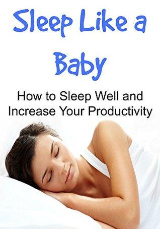 Sleep Like a Baby How to Sleep Well and Increase Your Productivity: Sleep, Sleep Book, Sleeping Tips, Sleep Soundly, Sleep Well