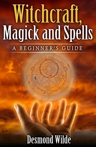 Witchcraft, Magick and Spells A Beginner's Guide: Wicca