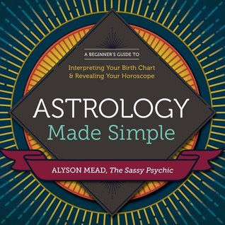 Astrology Made Simple: A Beginner's Guide to Interpreting Your Birth Chart & Revealing Your Horoscope