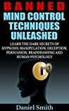 Banned Mind Control Techniques Unleashed: Learn The Dark Secrets Of Hypnosis, Manipulation, Deception, Persuasion, Brainwashing And Human Psychology