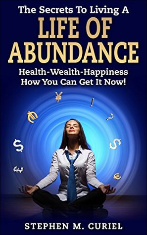 The Secrets To Living A Life Of Abundance (Non-Fiction): Health-Wealth-Happiness How You Can Get It Now!