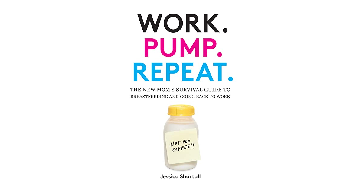 Work Pump Repeat The New Mom S Survival Guide To Breastfeeding