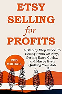 Etsy Selling for Profits: A Step by Step Guide To Selling Items On Etsy, Getting Extra Cash... and Maybe Even Quitting Your Job