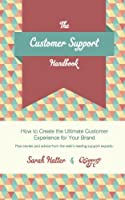 The Customer Support Handbook: How to Create the Ultimate Customer Experience For Your Brand