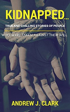 Kidnapped…: True and Chilling Stories of People Who Were Taken Against Their Will