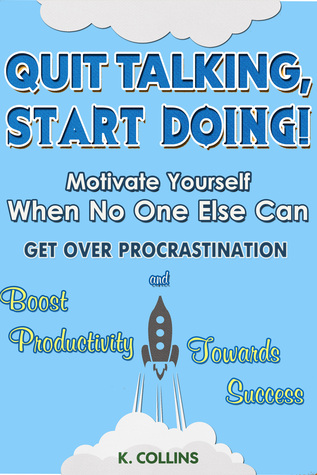 Quit Talking, Start Doing! Motivate Yourself When No One Else Can Get Over Procrastination And Boost Productivity Towards Success