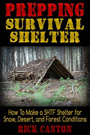 Prepping: Survival Shelter: How To Make a SHTF Shelter for Snow, Desert And Forest Conditions (Survivalists Book 5)