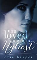 You Loved Me At My Ugliest (You Loved Me #3)