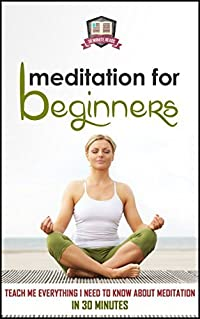 Meditation For Beginners: Teach Me Everything I Need To Know About Meditation In 30 Minutes (Meditation - Spirituality - Mindfulness - Relaxation)