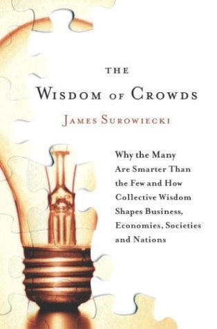 The Wisdom of Crowds: Why the Many Are Smarter Than the Few and How Collective Wisdom Shapes Business, Economies, Societies and Nations