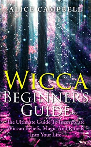 Wicca :Wicca Beginner's Guide: How To Incorporate Witchcraft, Wiccan Beliefs, Magic And Rituals Into Your Life. - Wicca For Beginners, Witchcraft, Wiccan- ... EDITION- (Wicca, Wiccan Beliefs Book 1)