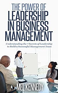 LEADERSHIP: THE POWER OF LEADERSHIP IN BUSINESS MANAGEMENT: Understanding the Key Factors of Leadership to build a Successful Management Team (Leadership,Business ... Building Trust, Leading Effectively)