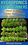 Hydroponics For Beginners - How To Start Urban Gardening with Hydroponics (Urban Gardening, Hydroponics)